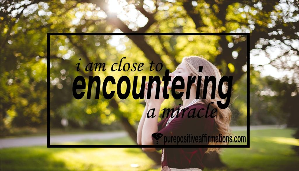 I am close to encountering a miracle