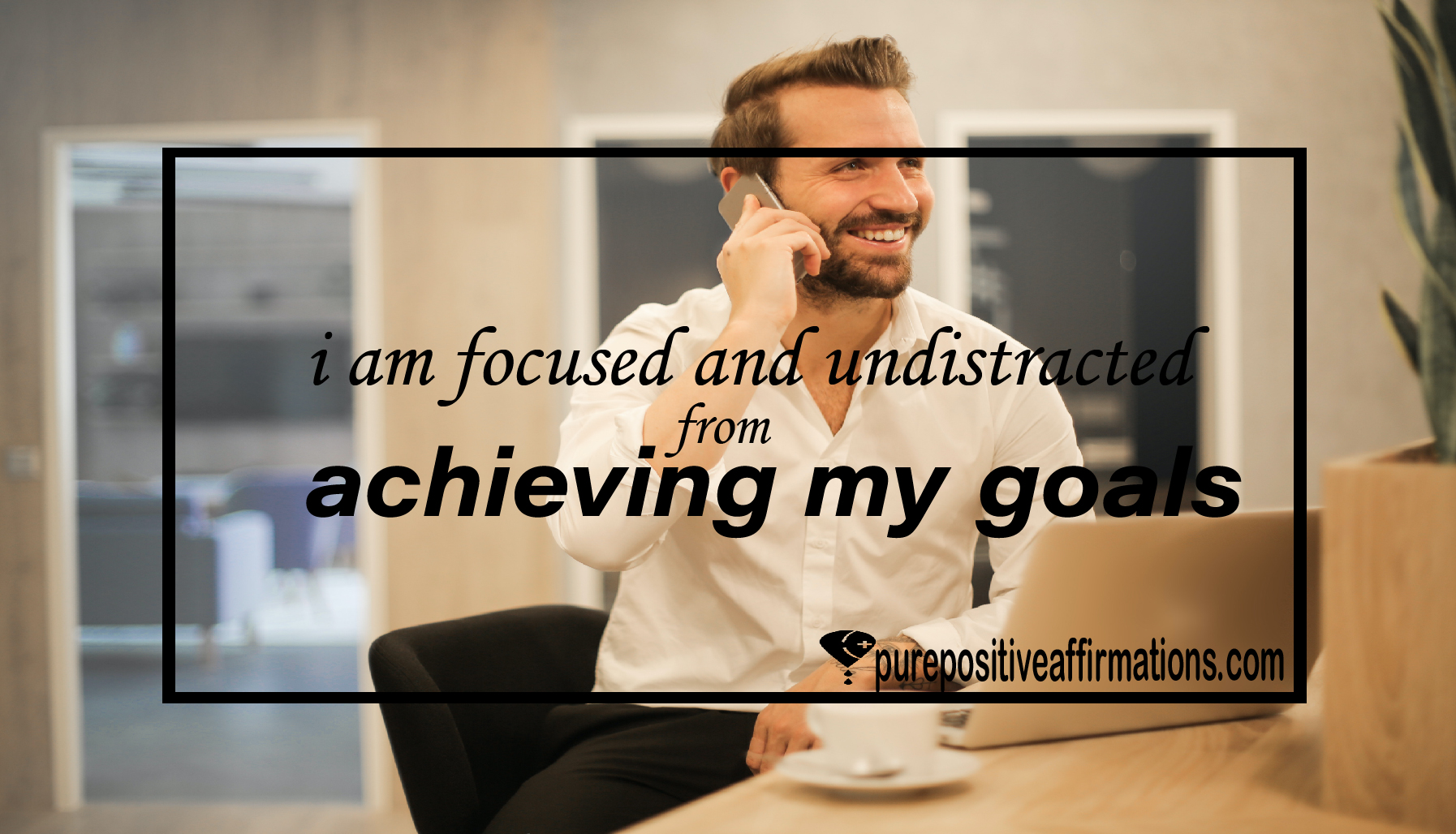 I am focused and undistracted from achieving my goals