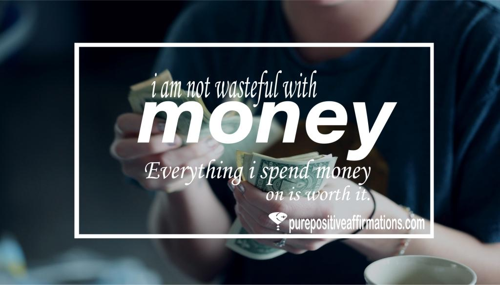 I am not wasteful with money. Everything I spend money on is worth it