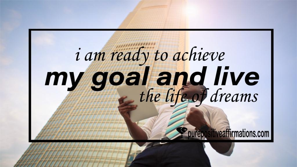 I am ready to achieve my goal and live the life of dreams