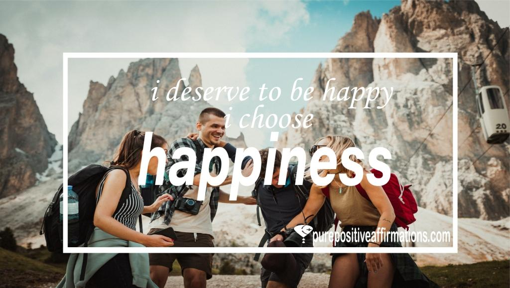 I deserve to be happy, I choose happiness